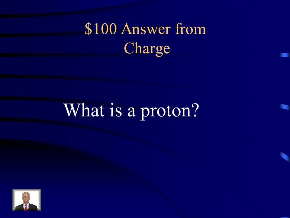 $100 Question from Charge The positively charged particle of an atom, located in the nucleus