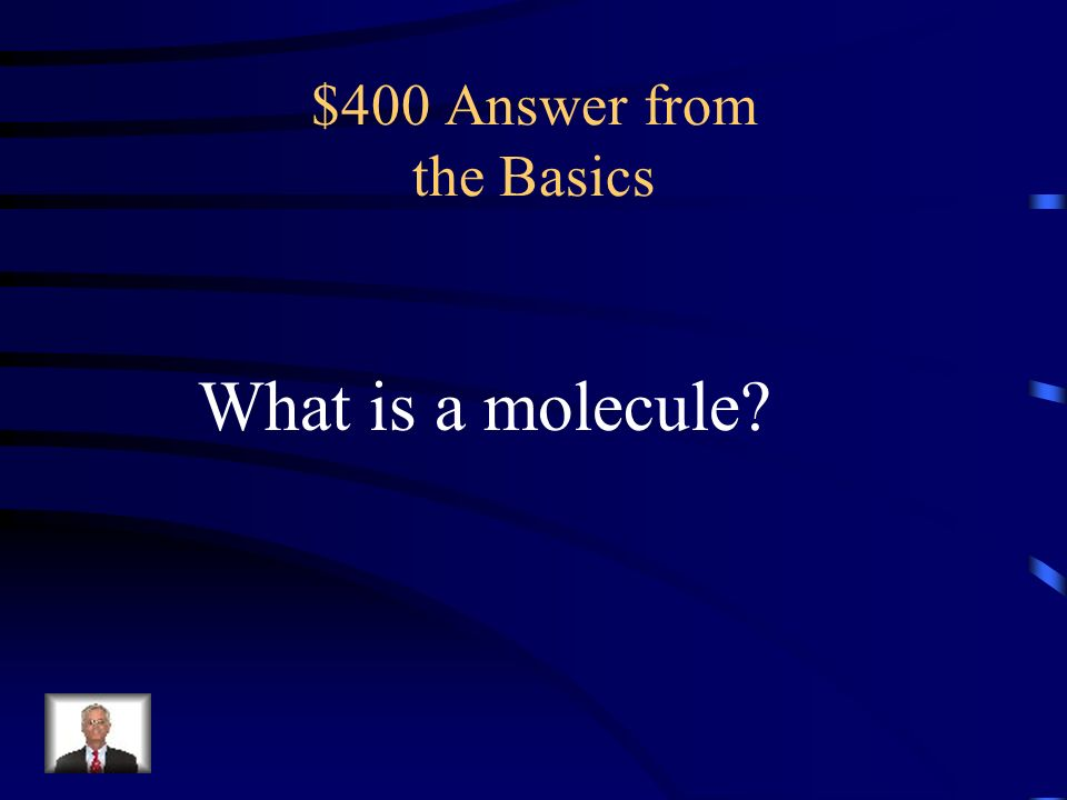 $400 Question from the Basics the smallest physical unit of a substance that can exist independently, consisting of one or more atoms held together by chemical forces