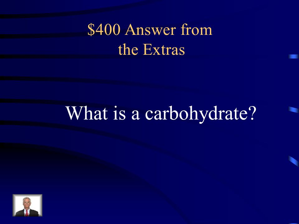 $400 Question from the Extras a biological compound containing carbon, hydrogen, and oxygen that is an important source of food and energy
