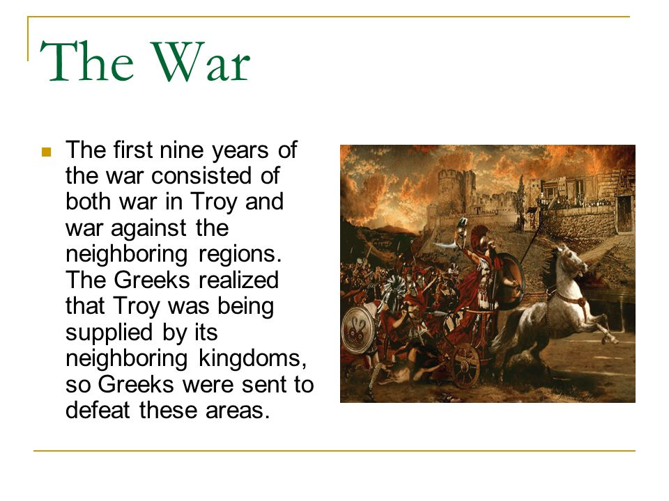 The War The first nine years of the war consisted of both war in Troy and war against the neighboring regions. The Greeks realized that Troy was being