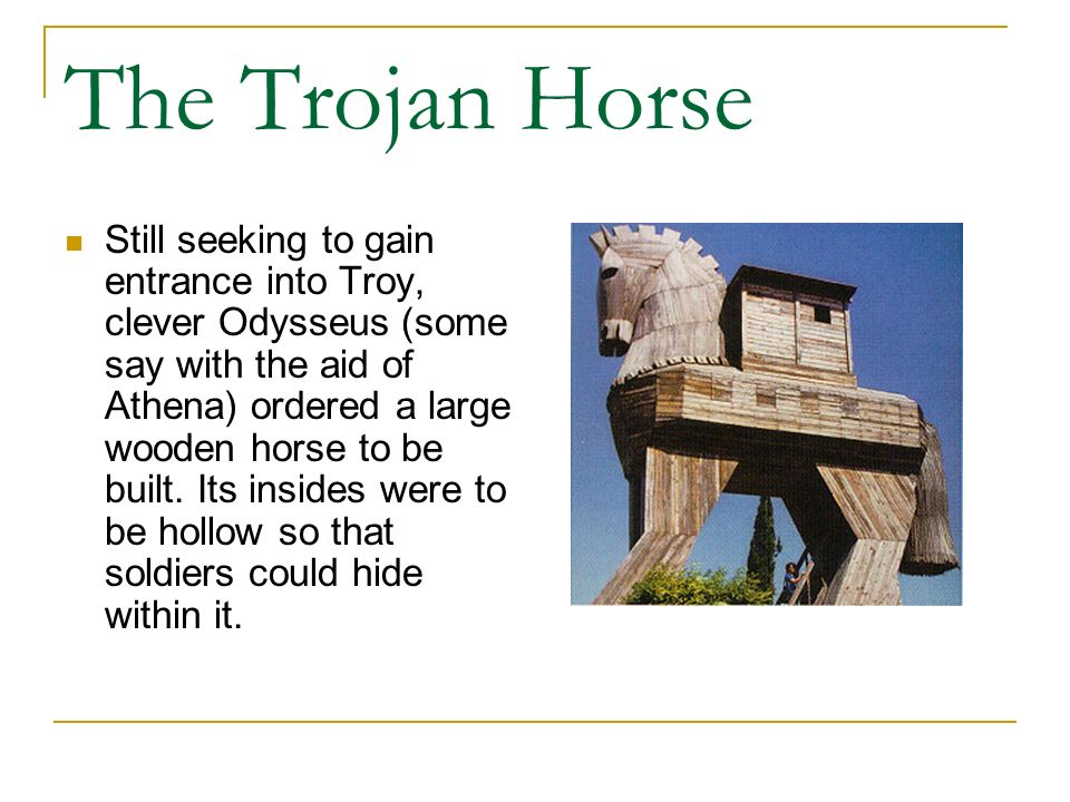 The Trojan Horse Still seeking to gain entrance into Troy, clever Odysseus (some say with the aid of Athena) ordered a large wooden horse to be built.