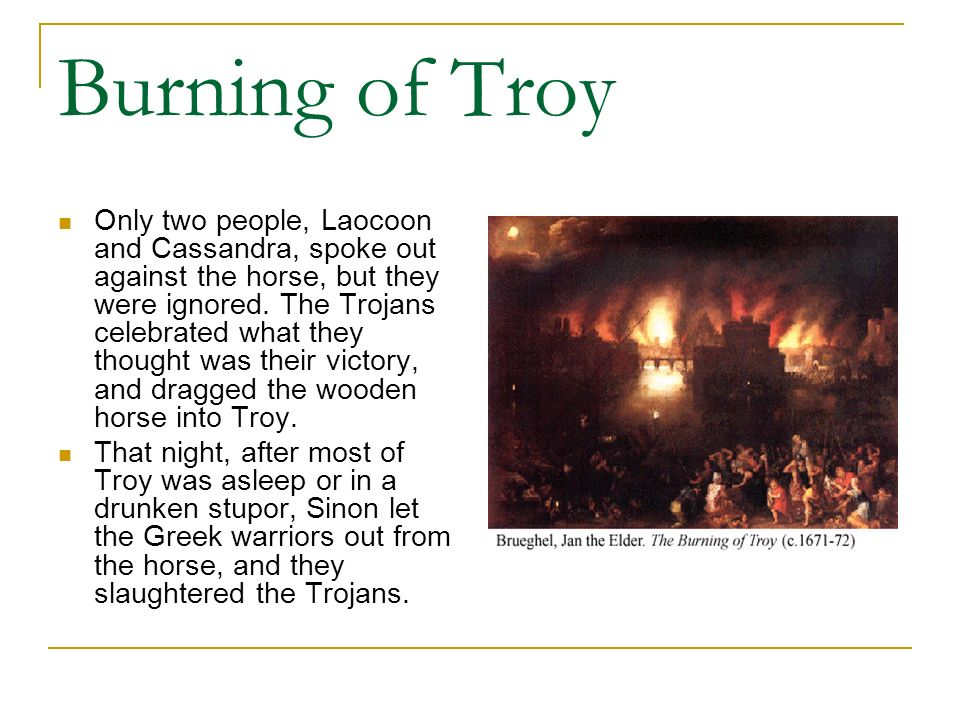Burning of Troy Only two people, Laocoon and Cassandra, spoke out against the horse, but they were ignored. The Trojans celebrated what they thought w
