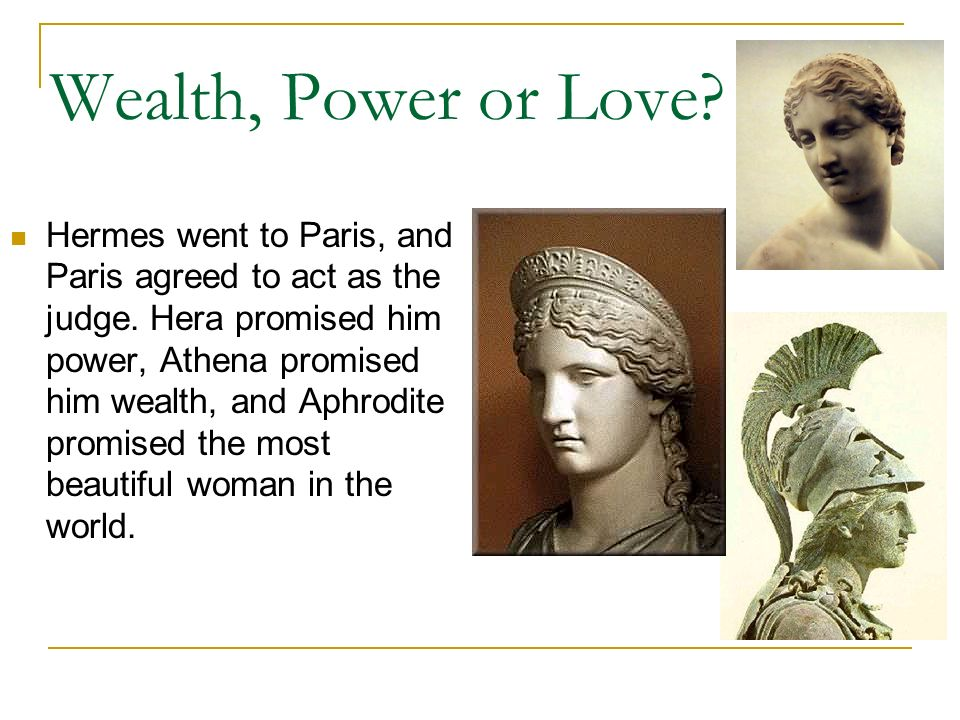 Wealth, Power or Love? Hermes went to Paris, and Paris agreed to act as the judge. Hera promised him power, Athena promised him wealth, and Aphrodite