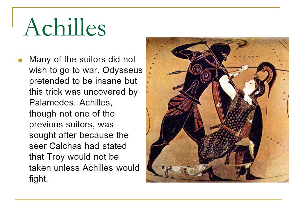 Achilles Many of the suitors did not wish to go to war. Odysseus pretended to be insane but this trick was uncovered by Palamedes. Achilles, though no