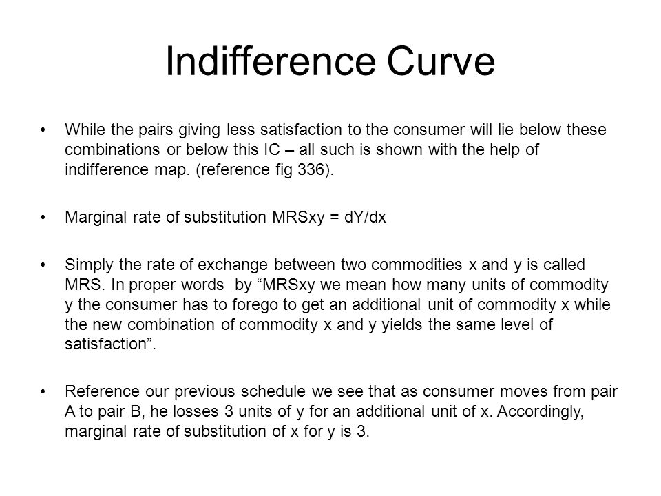 Indifference Curve While the pairs giving less satisfaction to the consumer will lie below these combinations or below this IC – all such is shown wit