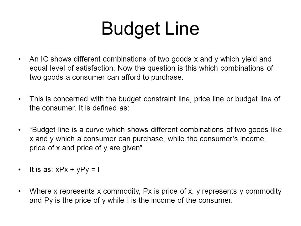 Budget Line An IC shows different combinations of two goods x and y which yield and equal level of satisfaction. Now the question is this which combin