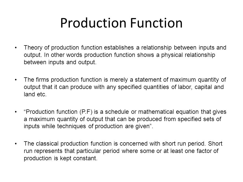 Production Function Theory of production function establishes a relationship between inputs and output. In other words production function shows a phy