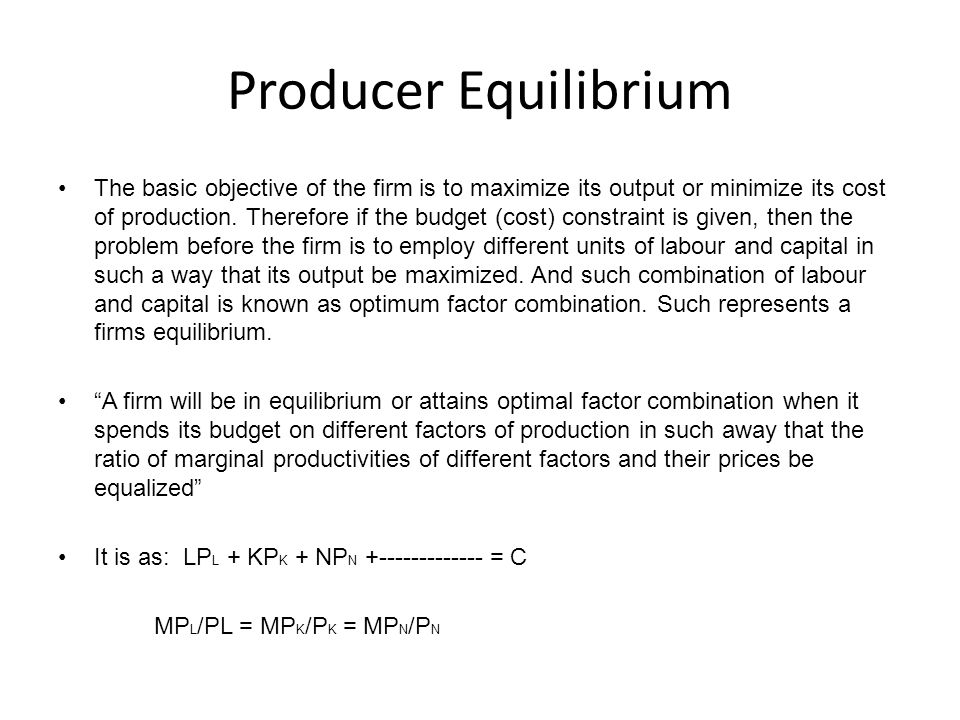 Producer Equilibrium The basic objective of the firm is to maximize its output or minimize its cost of production. Therefore if the budget (cost) cons