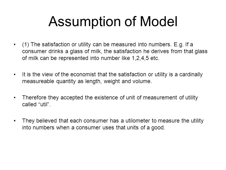 Assumption of Model (1) The satisfaction or utility can be measured into numbers. E.g. If a consumer drinks a glass of milk, the satisfaction he deriv
