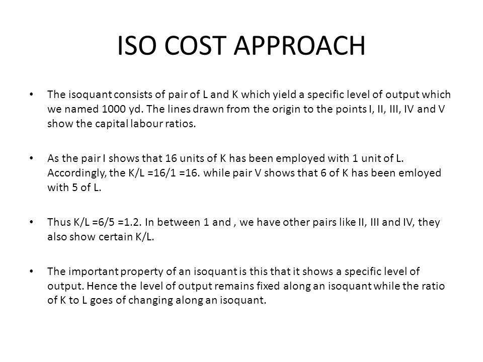 ISO COST APPROACH The isoquant consists of pair of L and K which yield a specific level of output which we named 1000 yd. The lines drawn from the ori