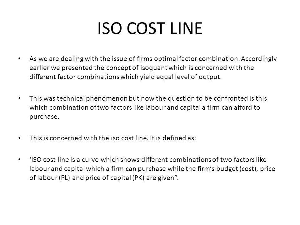 ISO COST LINE As we are dealing with the issue of firms optimal factor combination. Accordingly earlier we presented the concept of isoquant which is