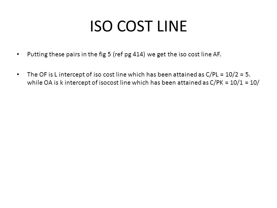ISO COST LINE Putting these pairs in the fig 5 (ref pg 414) we get the iso cost line AF. The OF is L intercept of iso cost line which has been attaine