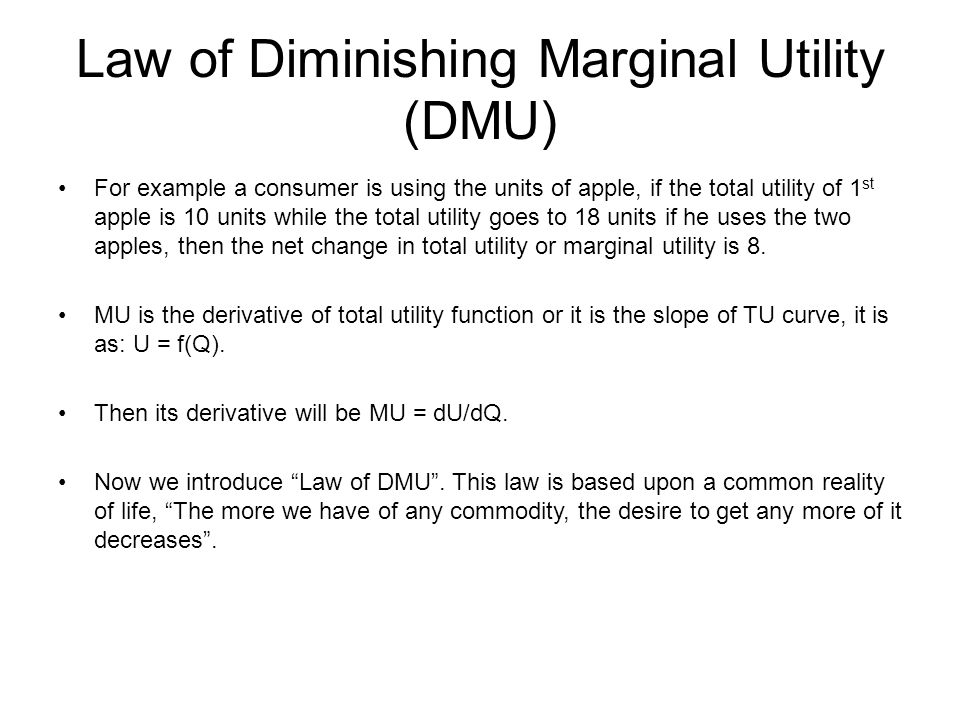 Law of Diminishing Marginal Utility (DMU) For example a consumer is using the units of apple, if the total utility of 1 st apple is 10 units while the