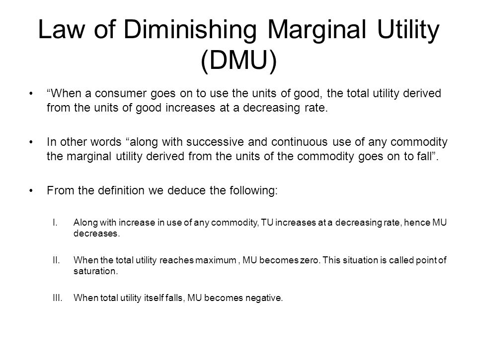 Law of Diminishing Marginal Utility (DMU) When a consumer goes on to use the units of good, the total utility derived from the units of good increases