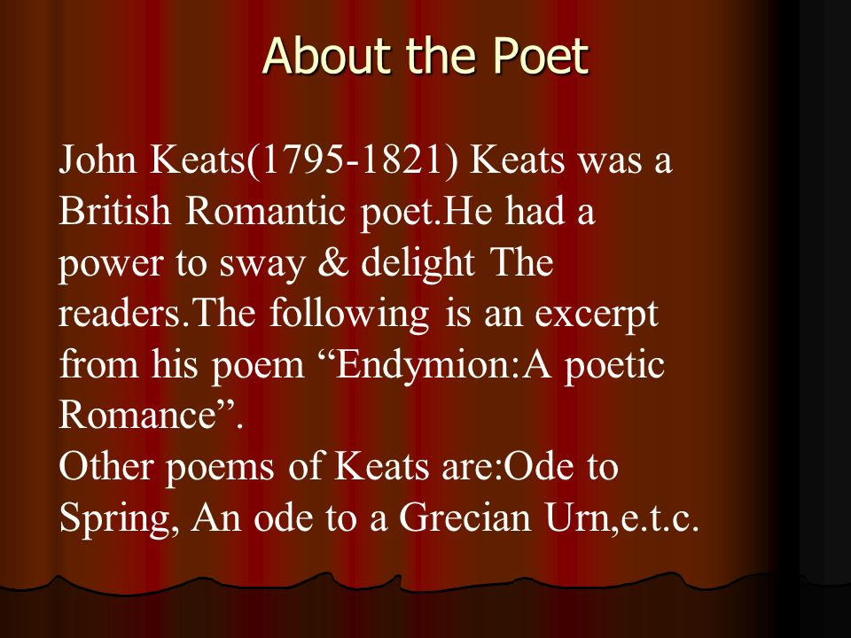 About the Poet John Keats(1795-1821) Keats was a British Romantic poet.He had a power to sway & delight The readers.The following is an excerpt from h