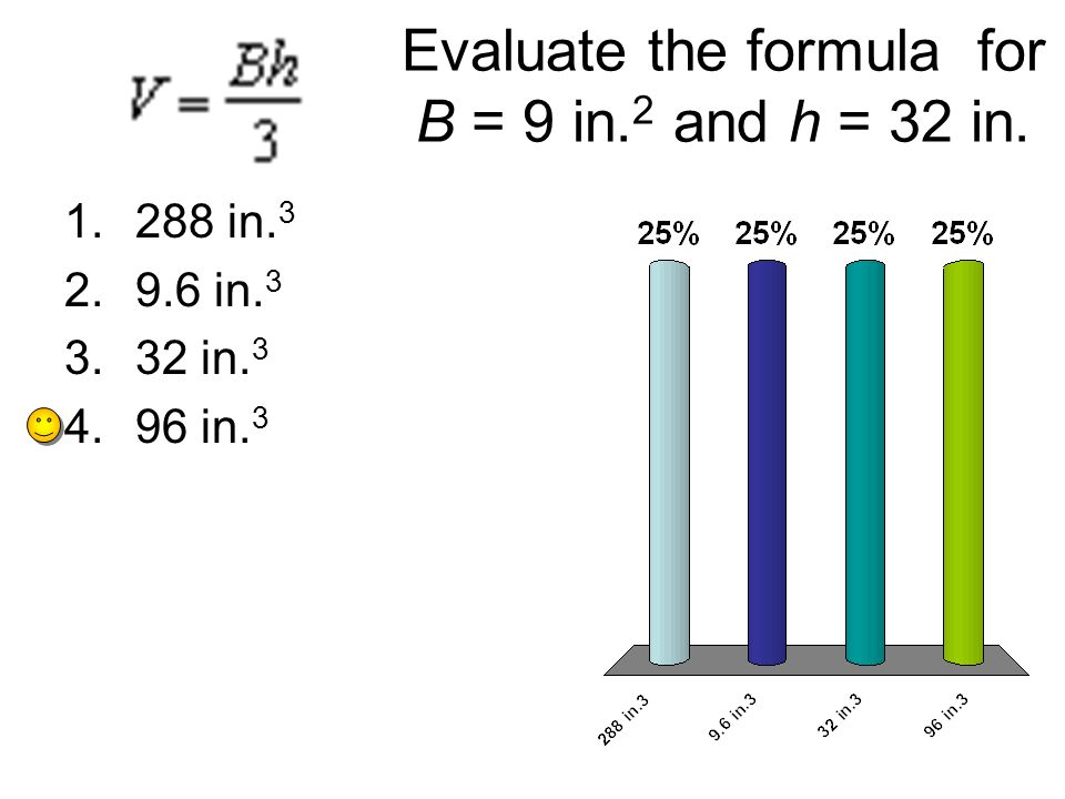 Evaluate the formula for B = 9 in. 2 and h = 32 in. 1.288 in. 3 2.9.6 in. 3 3.32 in. 3 4.96 in. 3