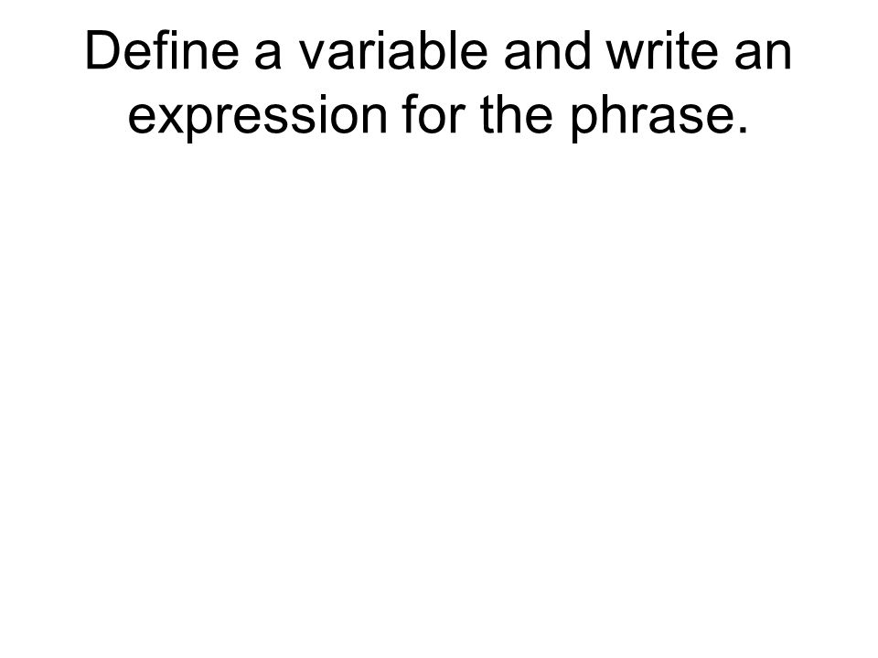 Define a variable and write an expression for the phrase.
