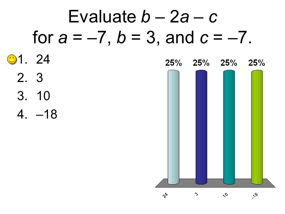 Evaluate b – 2a – c for a = –7, b = 3, and c = –7. 1.24 2.3 3.10 4.–18