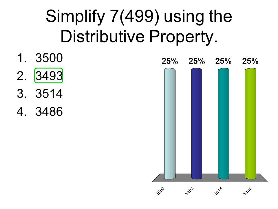 Simplify 7(499) using the Distributive Property. 1.3500 2.3493 3.3514 4.3486