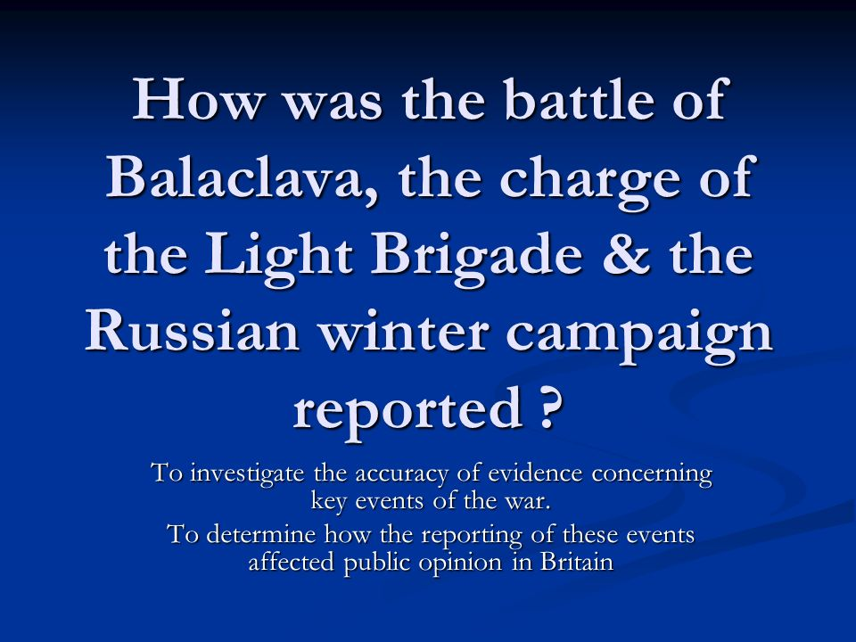 How was the battle of Balaclava, the charge of the Light Brigade & the Russian winter campaign reported ? To investigate the accuracy of evidence conc