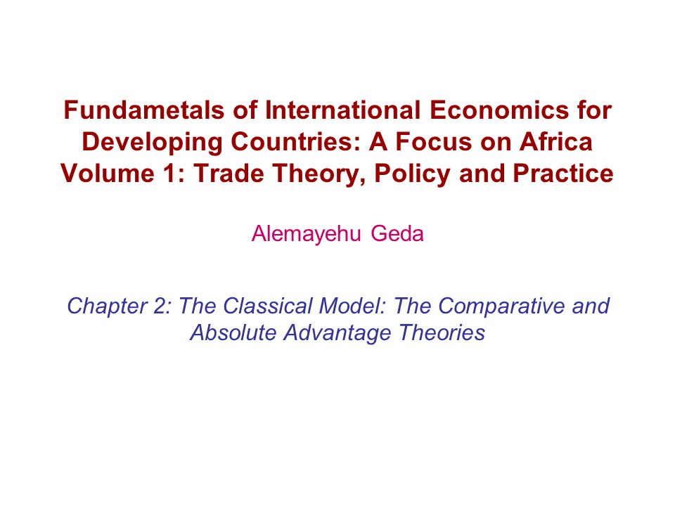 Fundametals of International Economics for Developing Countries: A Focus on Africa Volume 1: Trade Theory, Policy and Practice Alemayehu Geda Chapter