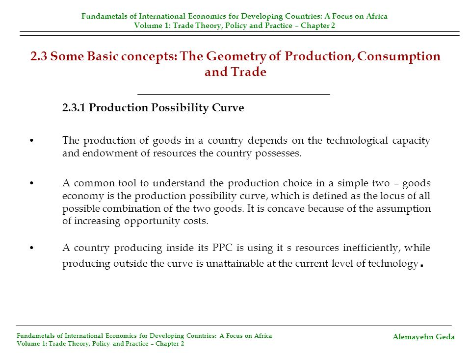 2.3 Some Basic concepts: The Geometry of Production, Consumption and Trade (Contd.) The slope of the PPC (i.e, the marginal rate of transformation in production) is: Which is also the opportunity cost of W.