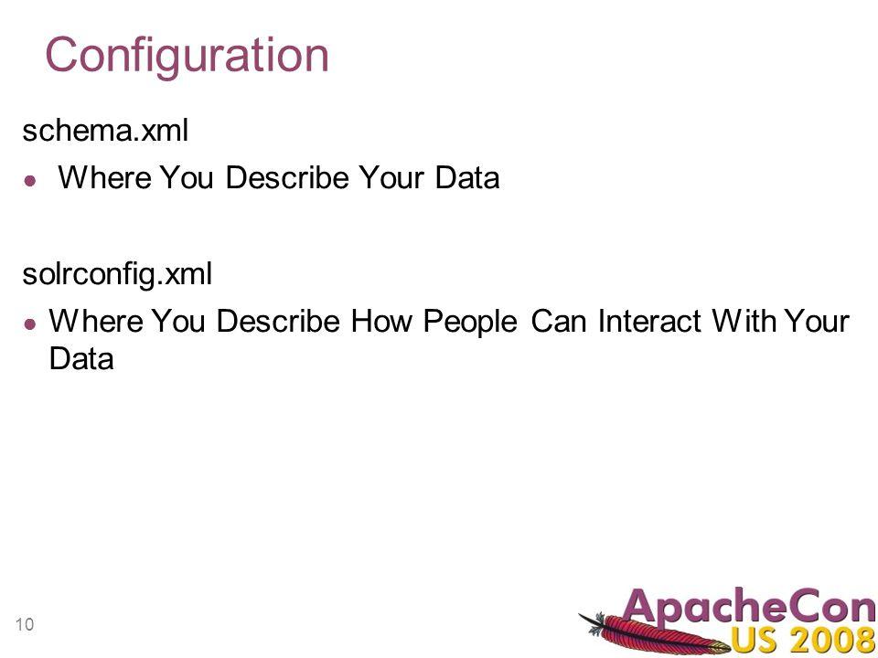 10 Configuration schema.xml Where You Describe Your Data solrconfig.xml Where You Describe How People Can Interact With Your Data