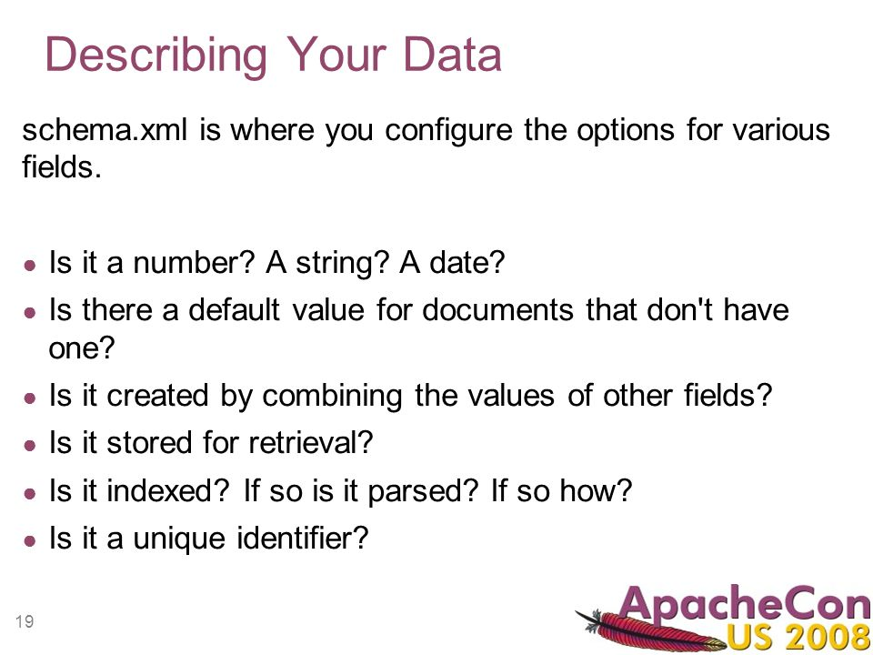 19 Describing Your Data schema.xml is where you configure the options for various fields. Is it a number? A string? A date? Is there a default value f