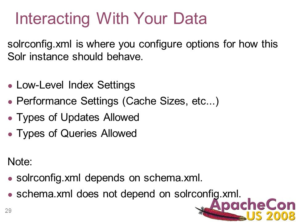 29 Interacting With Your Data solrconfig.xml is where you configure options for how this Solr instance should behave. Low-Level Index Settings Perform