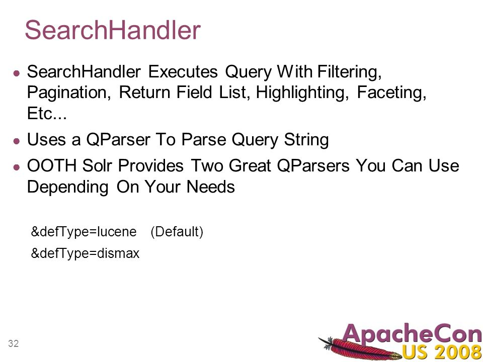 32 SearchHandler SearchHandler Executes Query With Filtering, Pagination, Return Field List, Highlighting, Faceting, Etc... Uses a QParser To Parse Qu