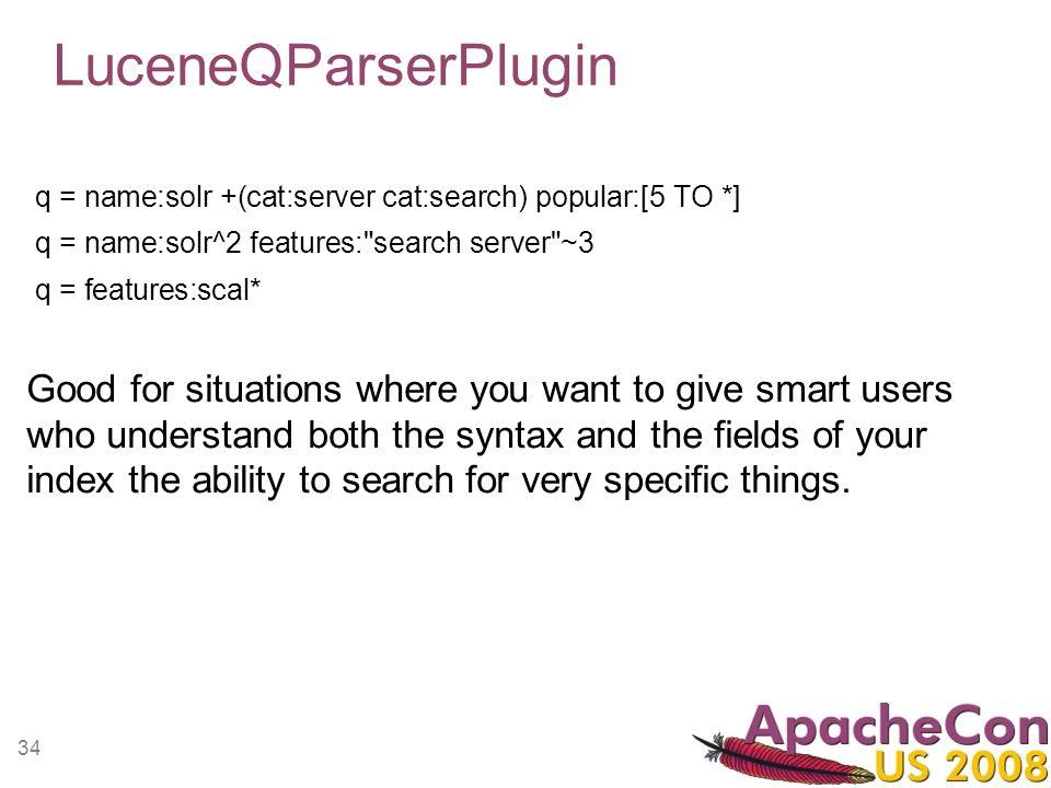 34 LuceneQParserPlugin q = name:solr +(cat:server cat:search) popular:[5 TO *] q = name:solr^2 features: