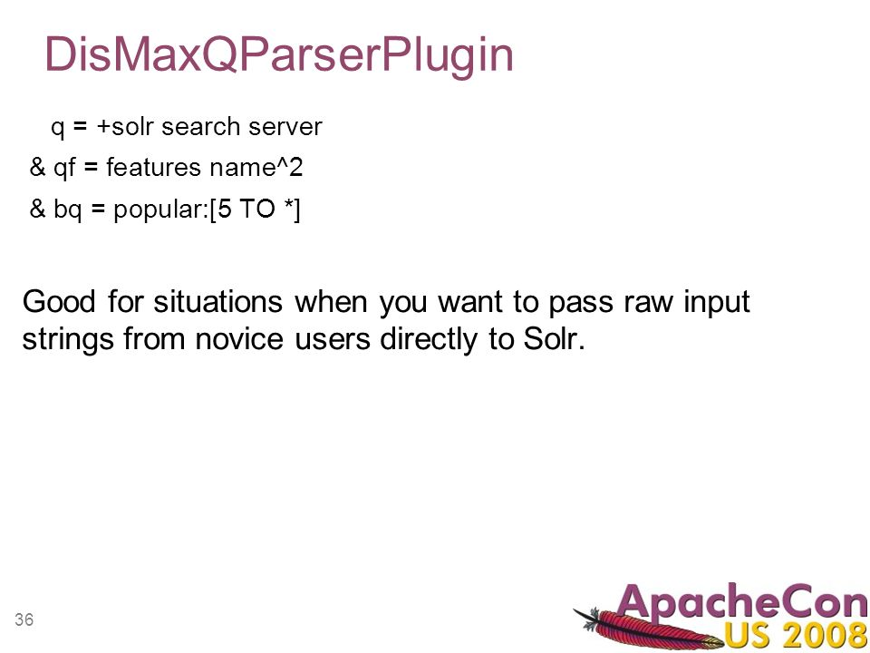 36 DisMaxQParserPlugin q = +solr search server & qf = features name^2 & bq = popular:[5 TO *] Good for situations when you want to pass raw input stri