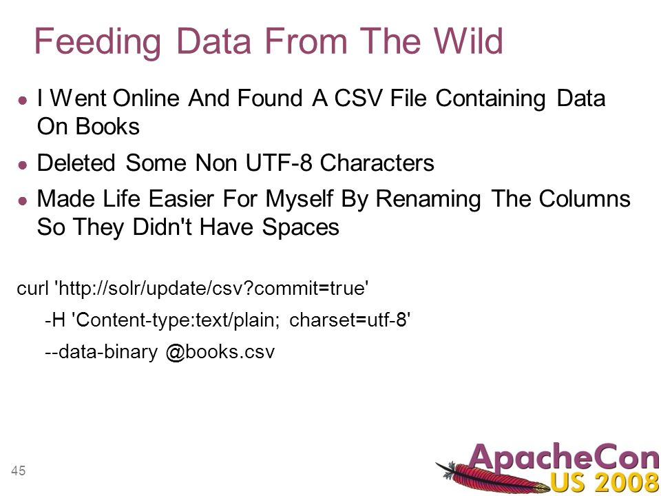 45 Feeding Data From The Wild I Went Online And Found A CSV File Containing Data On Books Deleted Some Non UTF-8 Characters Made Life Easier For Myself By Renaming The Columns So They Didn t Have Spaces curl http://solr/update/csv commit=true -H Content-type:text/plain; charset=utf-8 --data-binary @books.csv