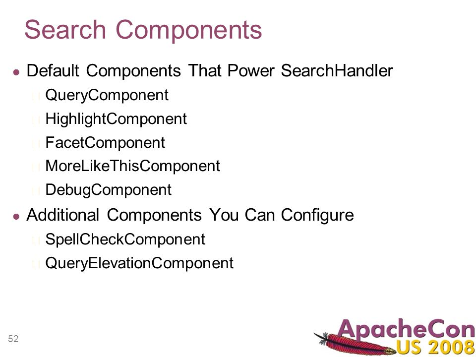 52 Search Components Default Components That Power SearchHandler QueryComponent HighlightComponent FacetComponent MoreLikeThisComponent DebugComponent Additional Components You Can Configure SpellCheckComponent QueryElevationComponent