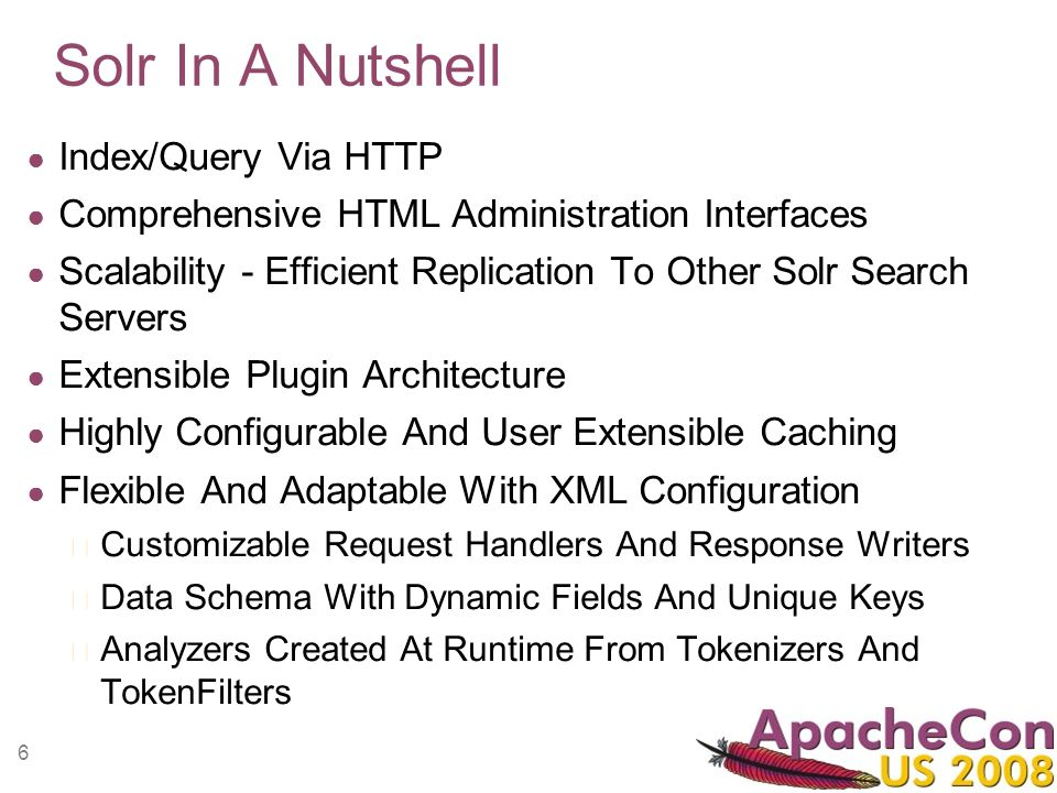 6 Solr In A Nutshell Index/Query Via HTTP Comprehensive HTML Administration Interfaces Scalability - Efficient Replication To Other Solr Search Server