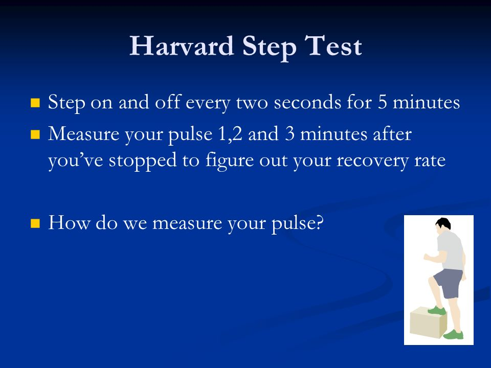 Harvard Step Test Step on and off every two seconds for 5 minutes Measure your pulse 1,2 and 3 minutes after youve stopped to figure out your recovery