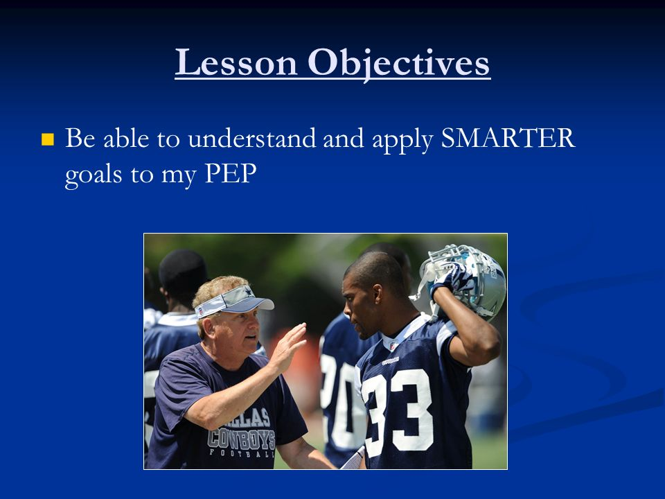 Lesson Objectives Be able to understand and apply SMARTER goals to my PEP