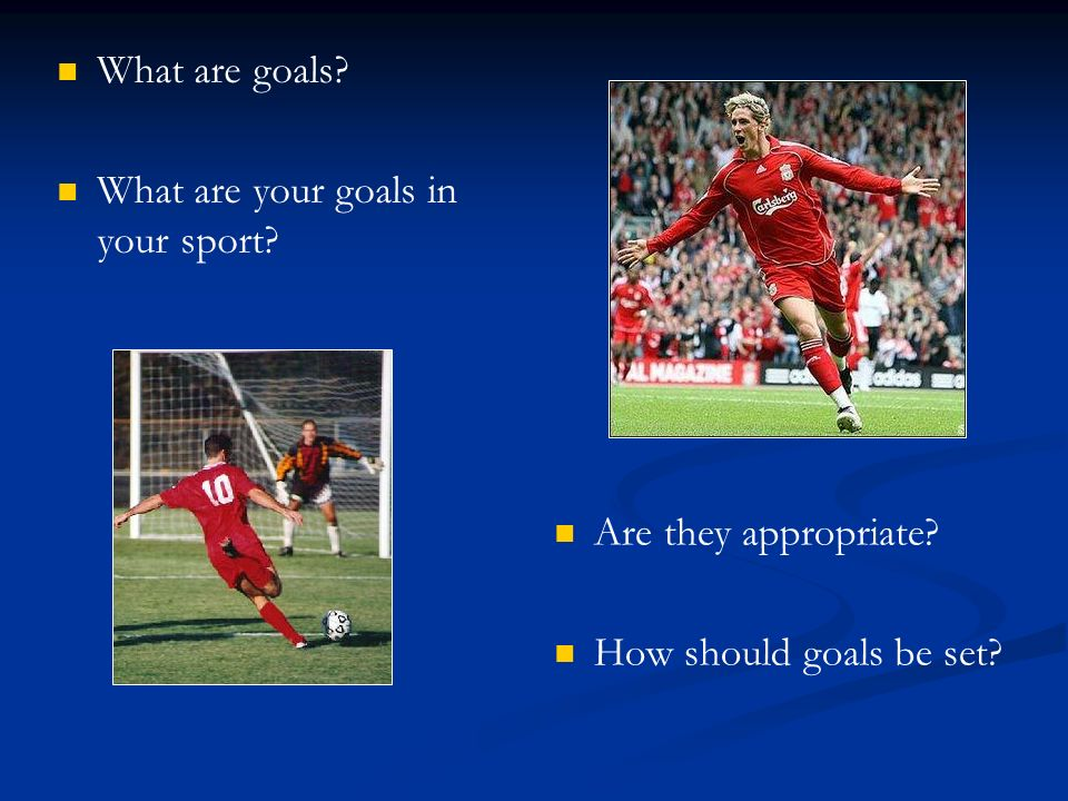 What are goals? What are your goals in your sport? Are they appropriate? How should goals be set?