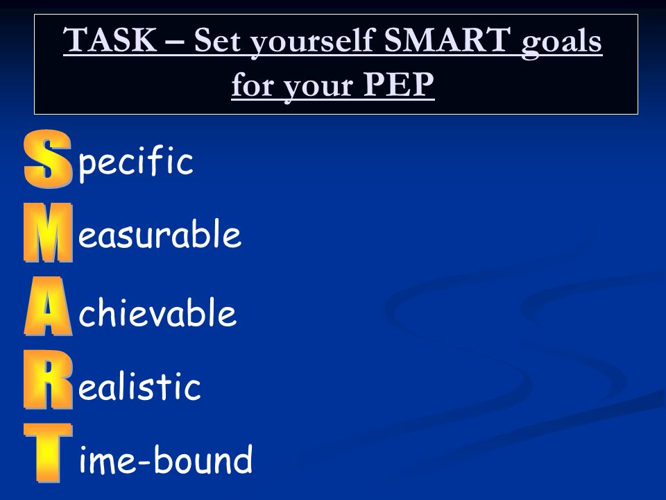 TASK – Set yourself SMART goals for your PEP pecific easurable chievable ealistic ime-bound