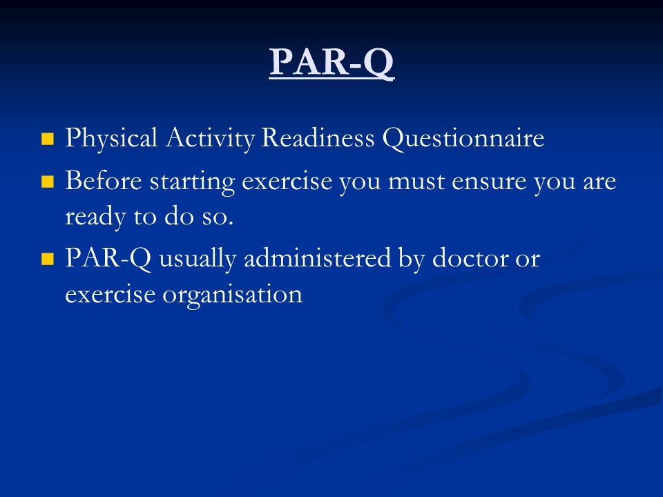 PAR-Q Physical Activity Readiness Questionnaire Before starting exercise you must ensure you are ready to do so. PAR-Q usually administered by doctor