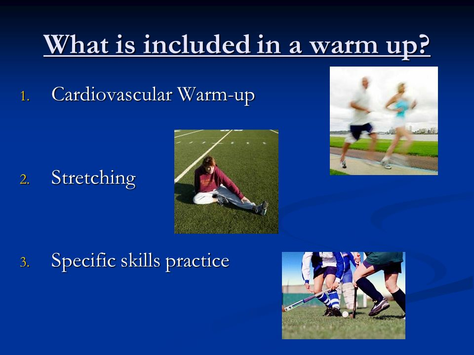 What is included in a warm up? 1. Cardiovascular Warm-up 2. Stretching 3. Specific skills practice