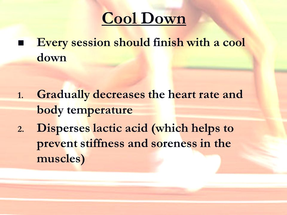 Cool Down Every session should finish with a cool down 1. Gradually decreases the heart rate and body temperature 2. Disperses lactic acid (which help