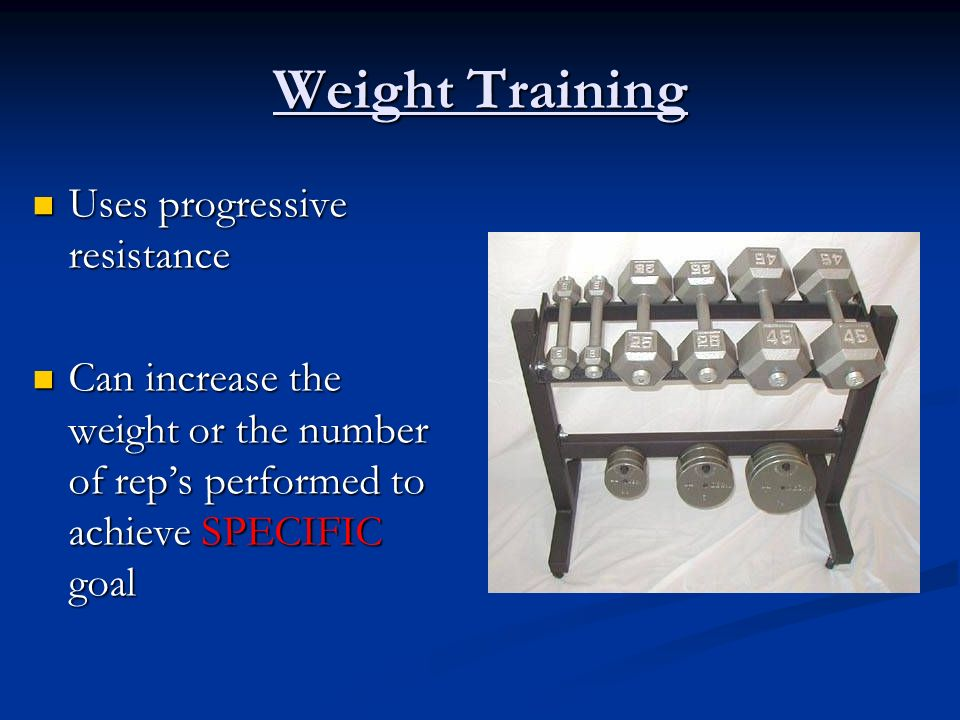 Weight Training Uses progressive resistance Uses progressive resistance Can increase the weight or the number of reps performed to achieve SPECIFIC go