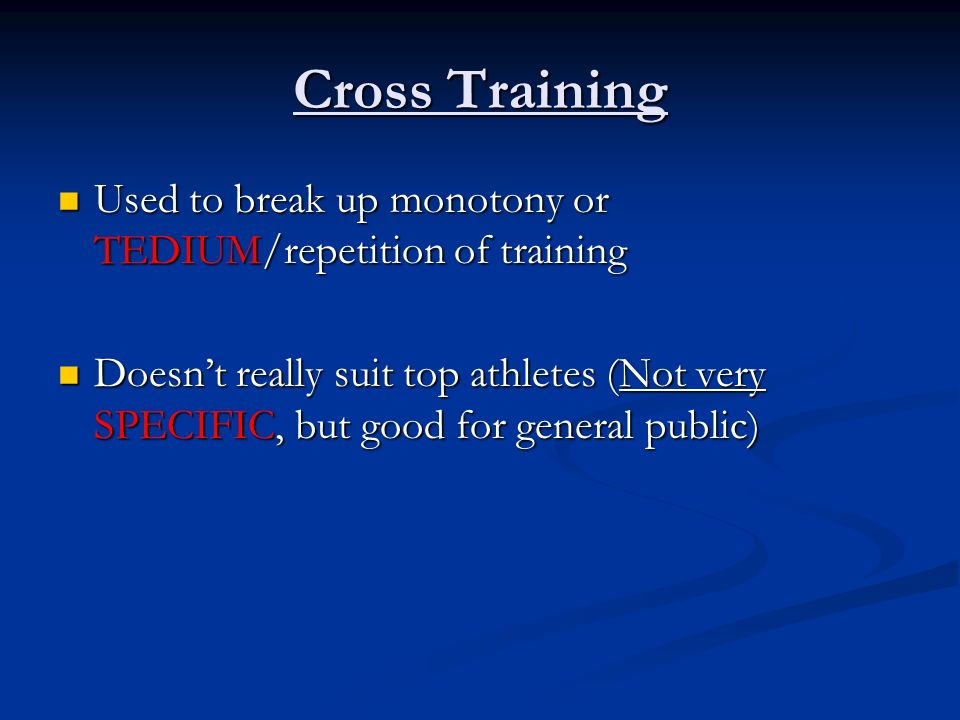 Cross Training Used to break up monotony or TEDIUM/repetition of training Used to break up monotony or TEDIUM/repetition of training Doesnt really sui