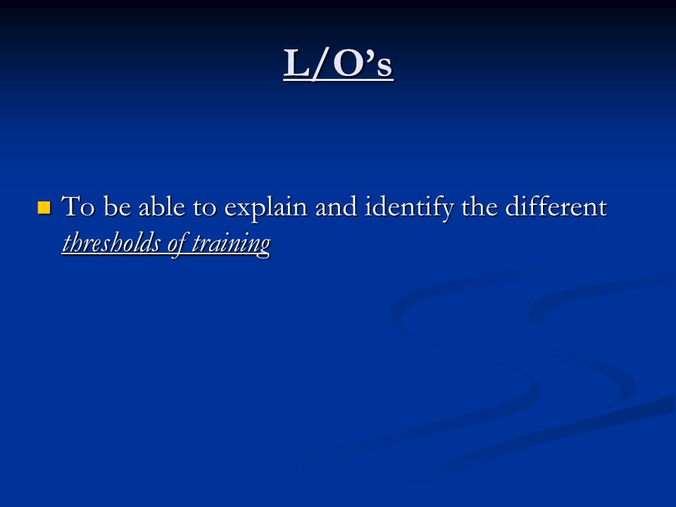 L/Os To be able to explain and identify the different thresholds of training To be able to explain and identify the different thresholds of training