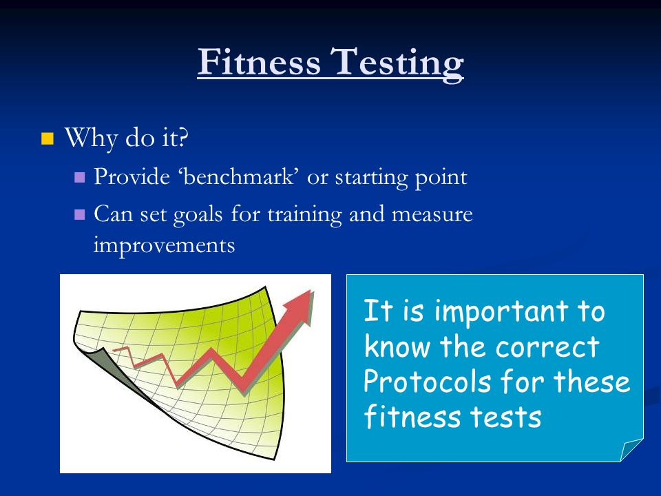Fitness Testing Why do it? Provide benchmark or starting point Can set goals for training and measure improvements It is important to know the correct