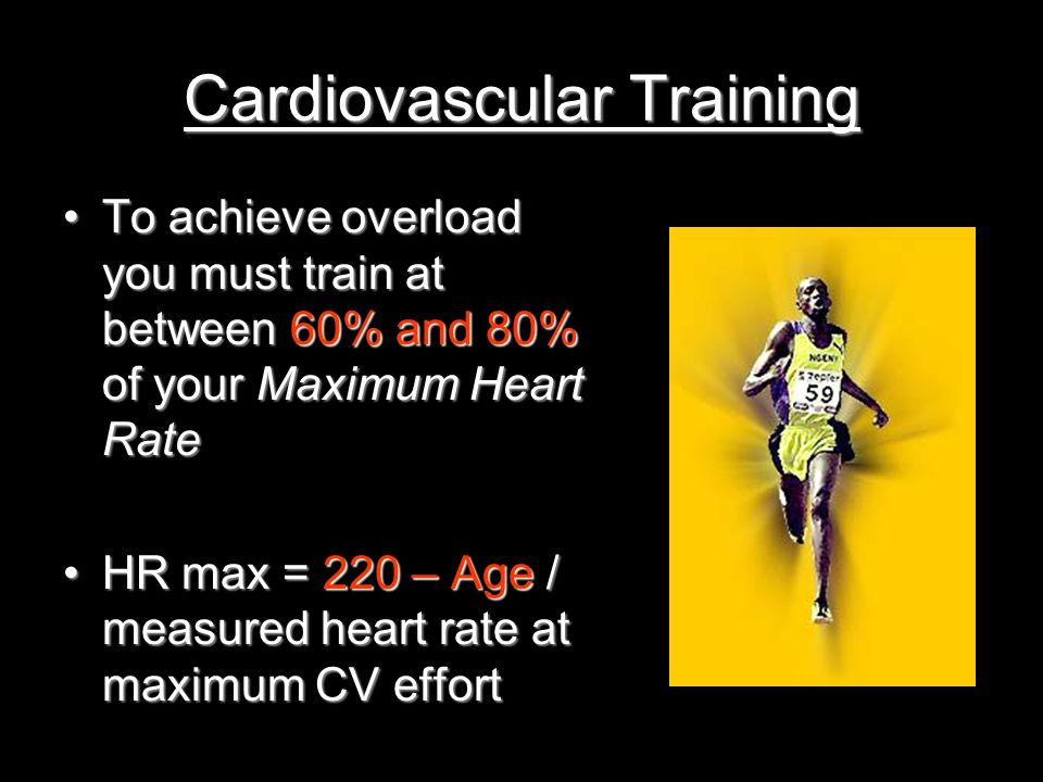 Cardiovascular Training To achieve overload you must train at between 60% and 80% of your Maximum Heart RateTo achieve overload you must train at betw