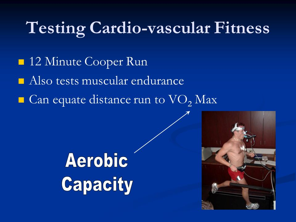 Testing Cardio-vascular Fitness 12 Minute Cooper Run Also tests muscular endurance Can equate distance run to VO 2 Max
