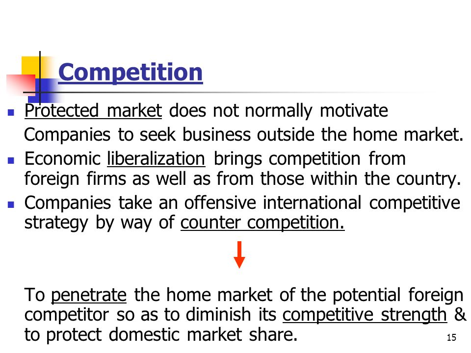 15 Competition Protected market does not normally motivate Companies to seek business outside the home market. Economic liberalization brings competit