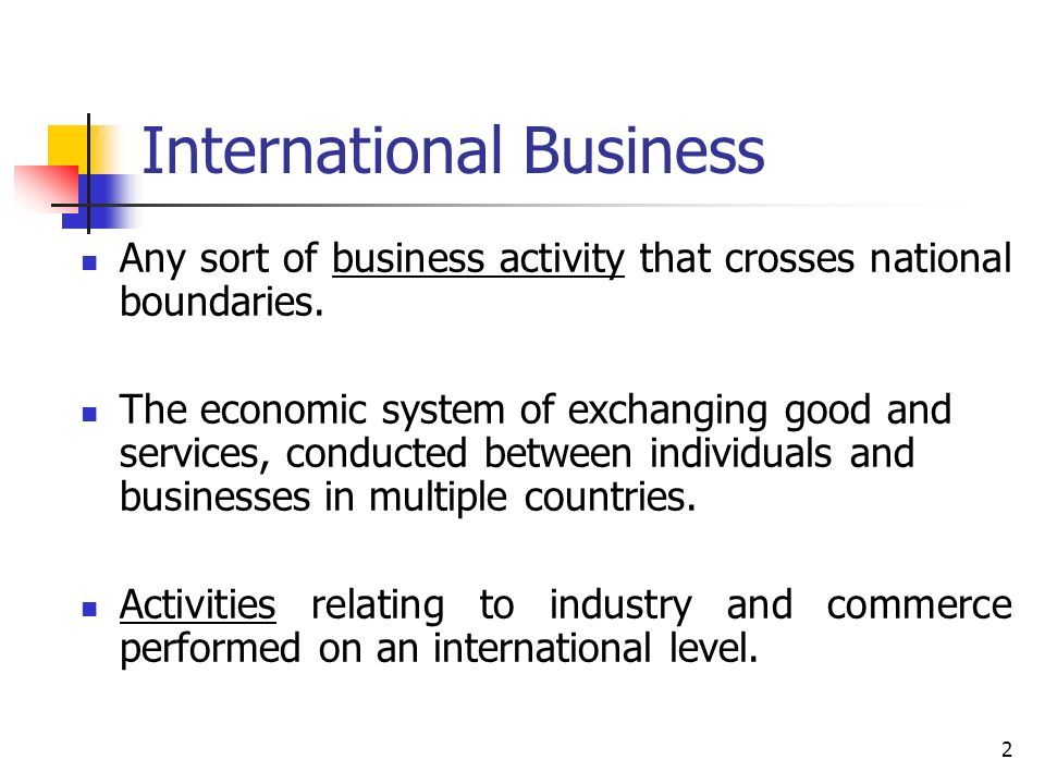 2 International Business Any sort of business activity that crosses national boundaries. The economic system of exchanging good and services, conducte